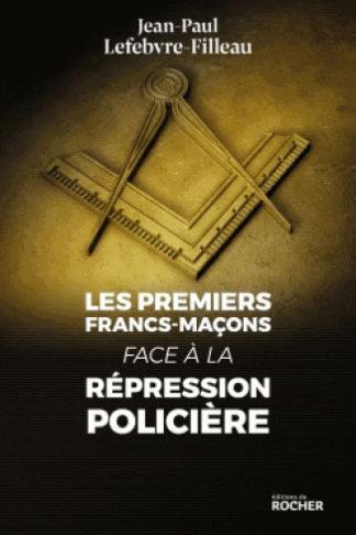 LES PREMIERS FRANCS-MACONS FACE A LA REPRESSION POLICIERE