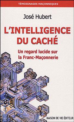 L'intelligence du cache. un regard lucide sur la franc-maçonnerie. - Hubert José