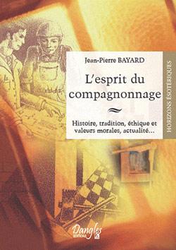 L'esprit du compagnonnage. histoire, tradition, éthique et valeurs morales,.. - Bayard Jean-Pierre