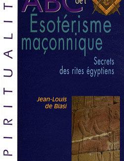 Abc de l'esoterisme maconnique. secrets des rites egyptiens. - De Biasi Jean-Louis