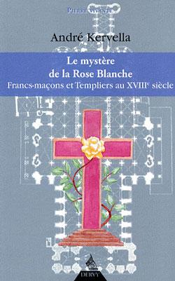 Le mystere de la rose blanche. francs- maçons et templiers au xviiie siècle. - Kervella André
