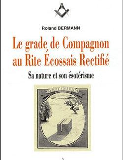 Le grade de compagnon au rite ecossais rectifie. - Bermann Roland