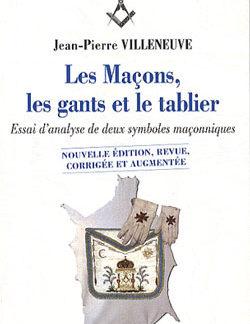 Les macons, les gants et le tablier. nouvelle edition revue corrigee augmentee - Villeneuve Jean-Pierre