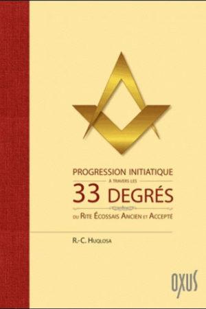 PROGRESSION INITIATIQUE A TRAVERS LES 33 DEGRES DU RITE ECOSSAIS ANCIEN ET ACCEPTE