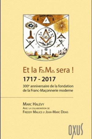 ET LA F.M. SERA ! 1717 - 2017 - 300EME ANNIVERSAIRE DE LA FONDATION DE LA FRANC-MACONNERIE MODERNE