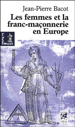 Les femmes de la franc-maconnerie en europe. - Bacot Jean-Pierre