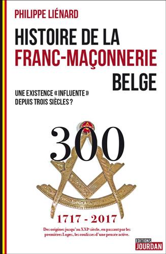 HISTOIRE DE LA FRANC MACONNERIE BELGE - TROIS SIECLES D EXISTENCE
