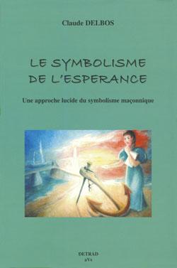 Le symbolisme de l'esperance. une apporche lucide du symbolisme maçonnique - Delbos Claude