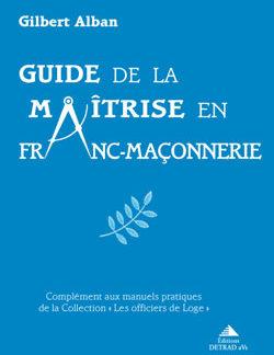 Guide de la maitrise en franc-maconnerie - Alban Gilbert