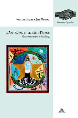 L'art royal et le petit prince - franc-maconnerie et handicap. - Moreau & Francine