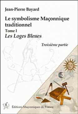 LE SYMBOLISME MACONNIQUE TRADITIONNEL T1 - LES LOGES BLEUES - TROISIEME PARTIE