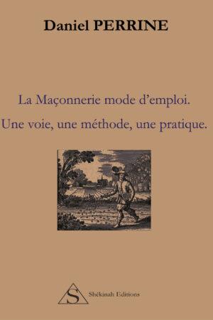 La Maçonnerie mode d'emploi. Une voie, une méthode, une pratique.